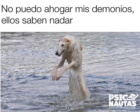 No puedo ahogar mis demonios…